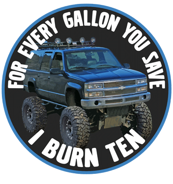 For Every Gallon You Save, I burn Ten. Suburban
