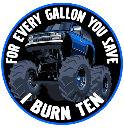 For Every Gallon You Save, I burn Ten. Suburban.